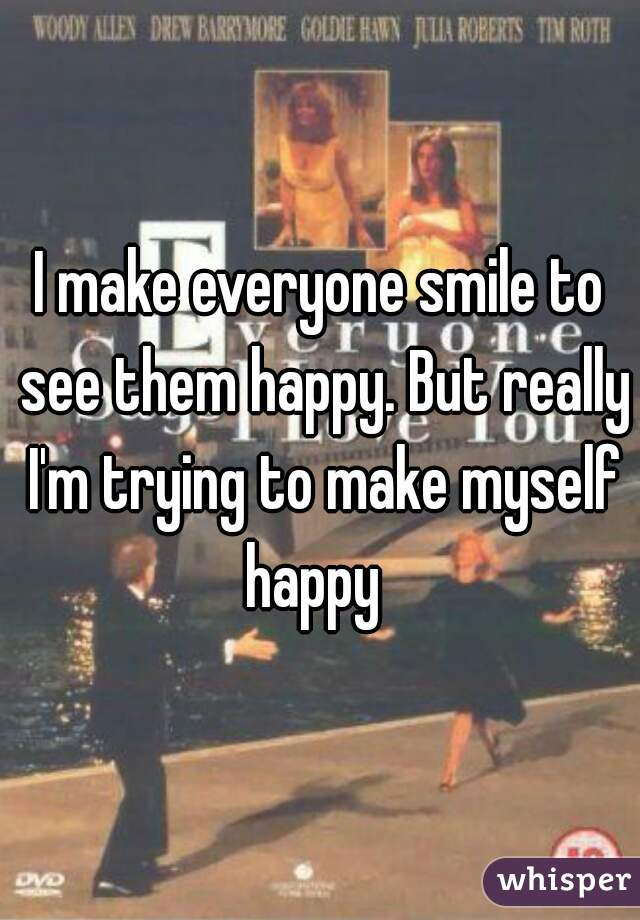 I make everyone smile to see them happy. But really I'm trying to make myself happy