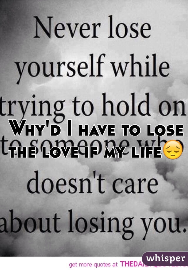 Why'd I have to lose the love if my life😔