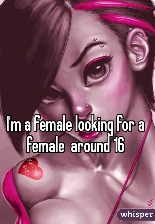 I'm a female looking for a female  around 16