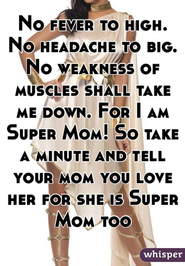 No fever to high. No headache to big. No weakness of muscles shall take me down. For I am Super Mom! So take a minute and tell your mom you love her for she is Super Mom too