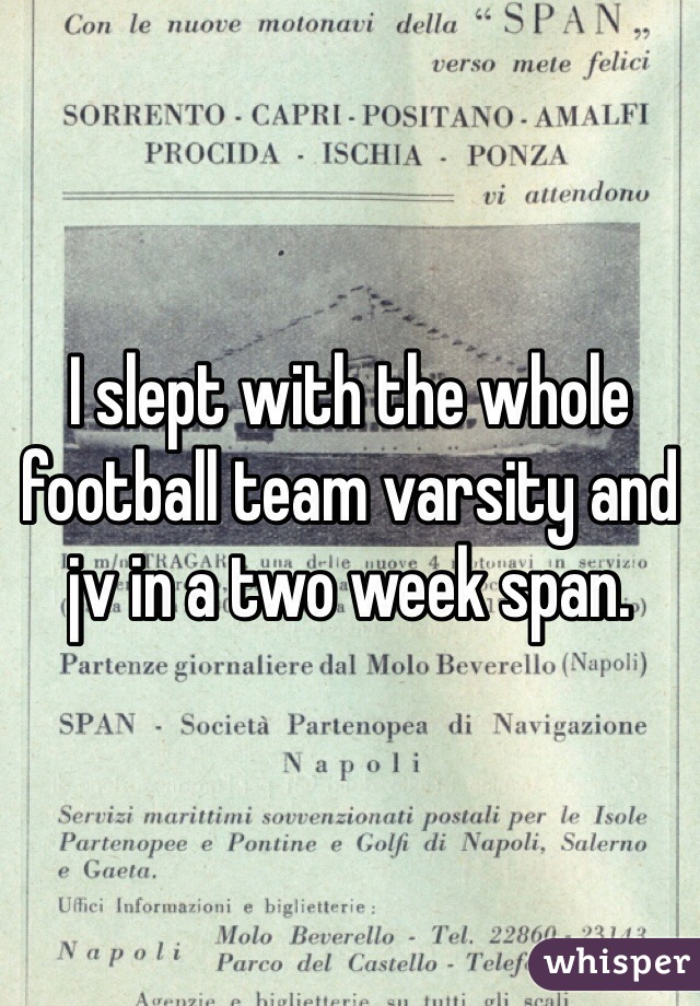 I slept with the whole football team varsity and jv in a two week span.