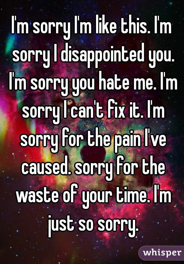 I'm sorry I'm like this. I'm sorry I disappointed you. I'm sorry you hate me. I'm sorry I can't fix it. I'm sorry for the pain I've caused. sorry for the waste of your time. I'm just so sorry.