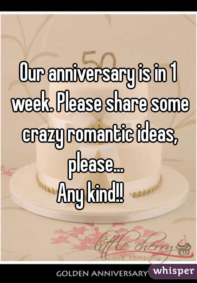 Our anniversary is in 1 week. Please share some crazy romantic ideas, please...   Any kind!!