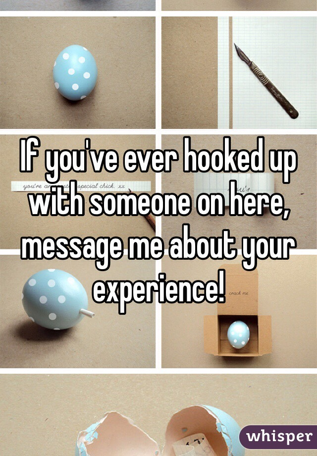If you've ever hooked up with someone on here, message me about your experience!