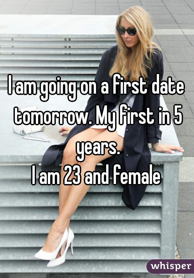 I am going on a first date tomorrow. My first in 5 years.   I am 23 and female