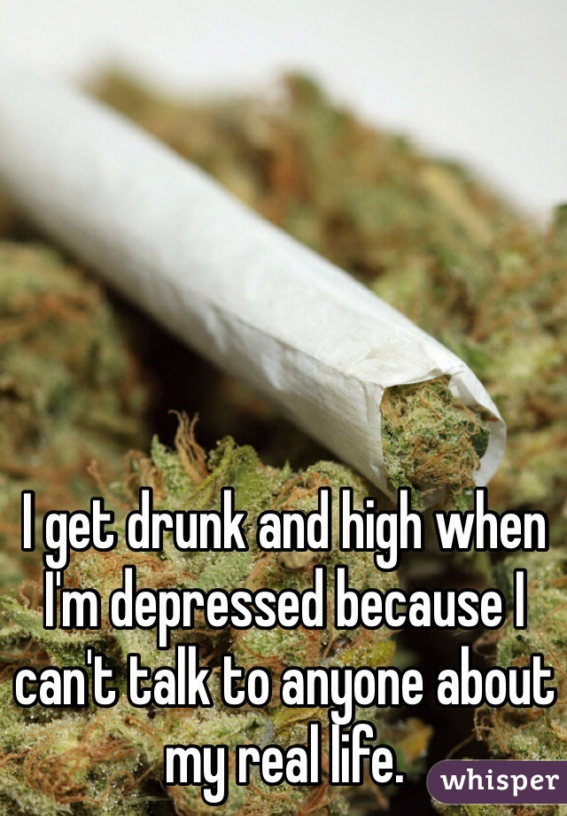 I get drunk and high when I'm depressed because I can't talk to anyone about my real life.