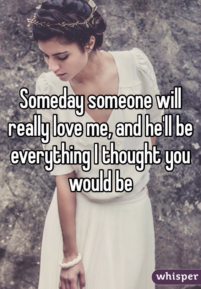 Someday someone will really love me, and he'll be everything I thought you would be