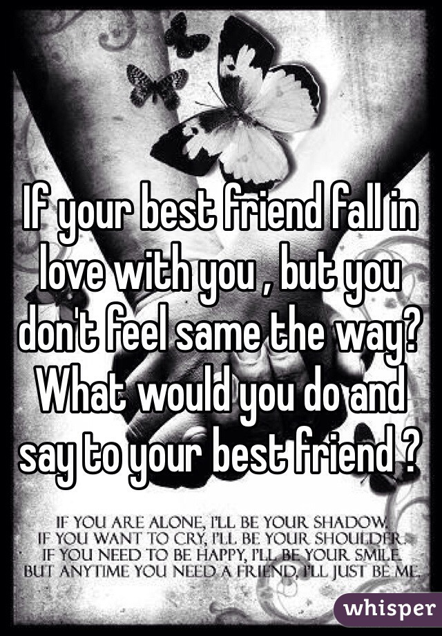 If your best friend fall in love with you , but you don't feel same the way? What would you do and say to your best friend ?
