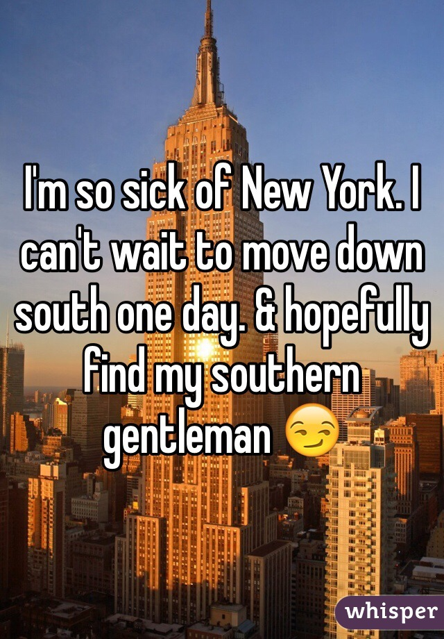 I'm so sick of New York. I can't wait to move down south one day. & hopefully find my southern gentleman 😏