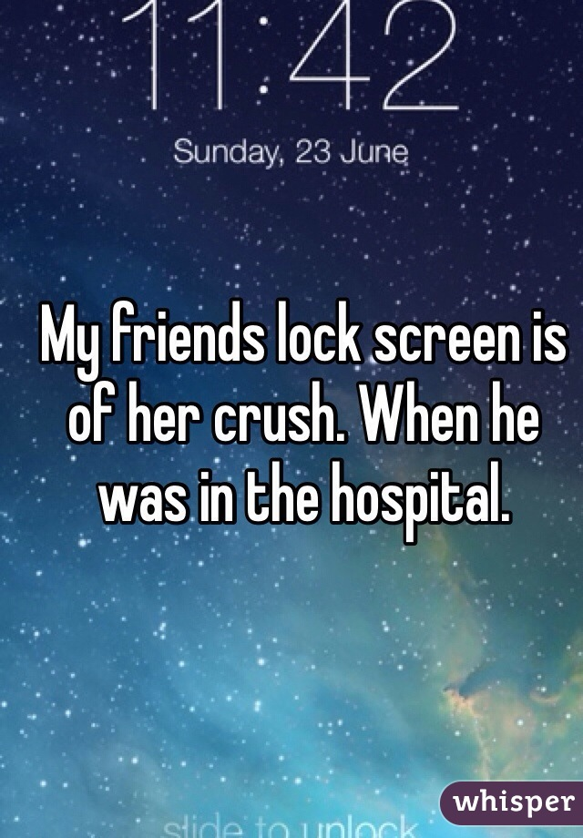 My friends lock screen is of her crush. When he was in the hospital.