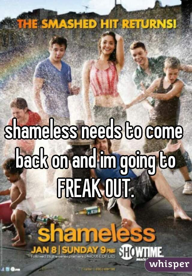shameless needs to come back on and im going to FREAK OUT.