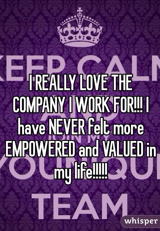 I REALLY LOVE THE COMPANY I WORK FOR!!! I have NEVER felt more EMPOWERED and VALUED in my life!!!!!