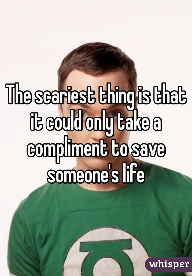 The scariest thing is that it could only take a compliment to save someone's life