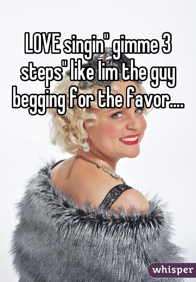 """LOVE singin"""" gimme 3 steps"""" like Iim the guy begging for the favor...."""