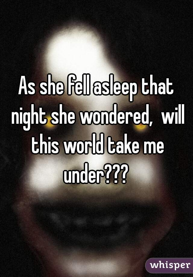 As she fell asleep that night she wondered,  will this world take me under???
