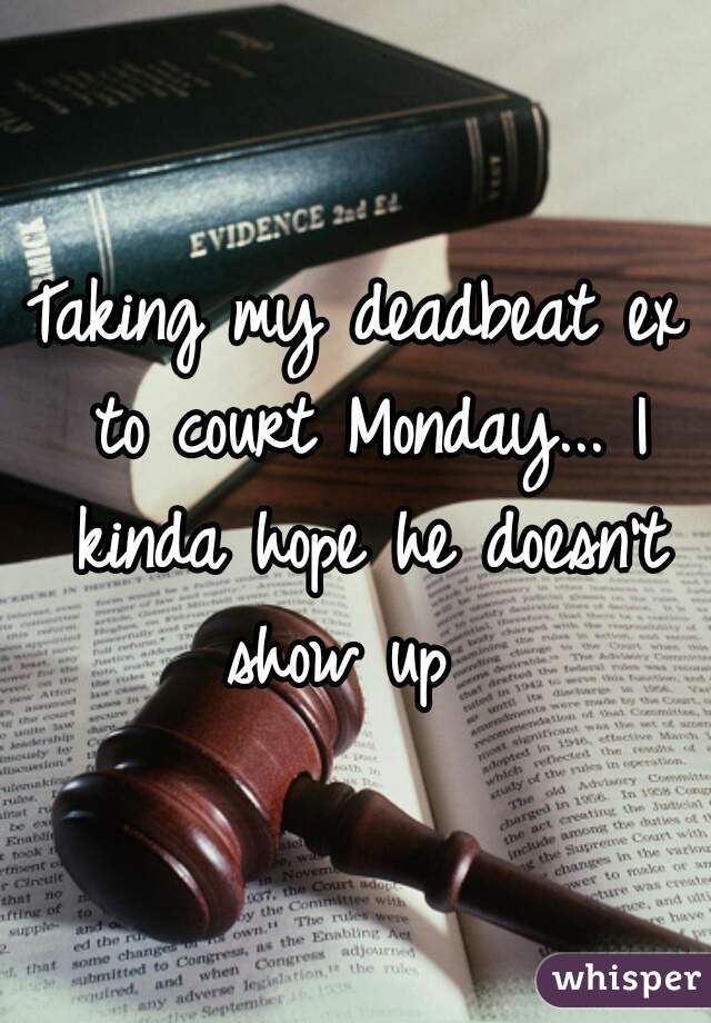 Taking my deadbeat ex to court Monday... I kinda hope he doesn't show up