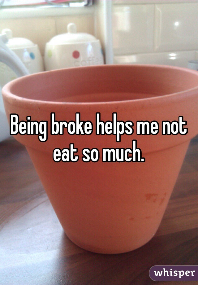 Being broke helps me not eat so much.