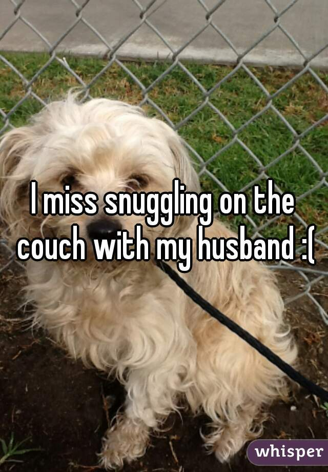 I miss snuggling on the couch with my husband :(