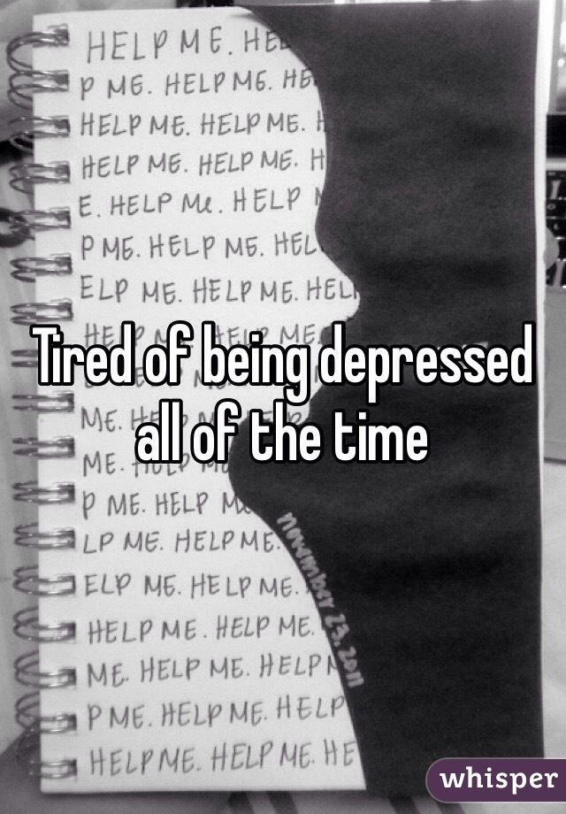 Tired of being depressed all of the time