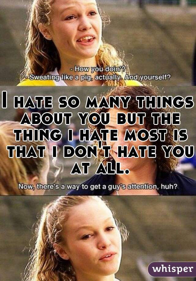 I hate so many things about you but the thing i hate most is that i don't hate you at all.