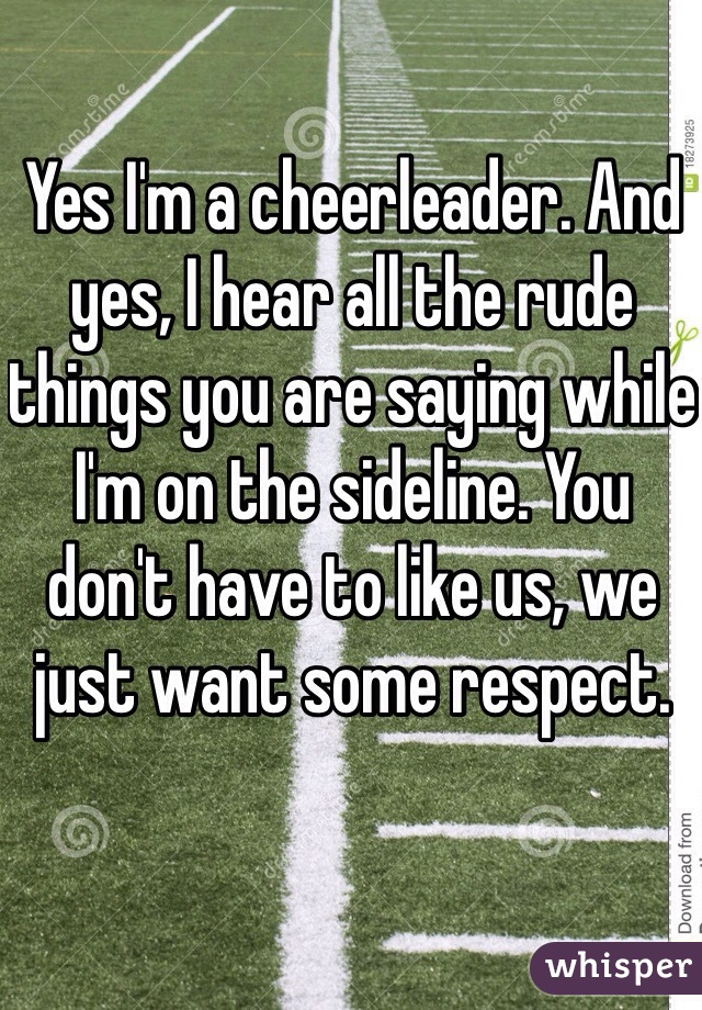Yes I'm a cheerleader. And yes, I hear all the rude things you are saying while I'm on the sideline. You don't have to like us, we just want some respect.