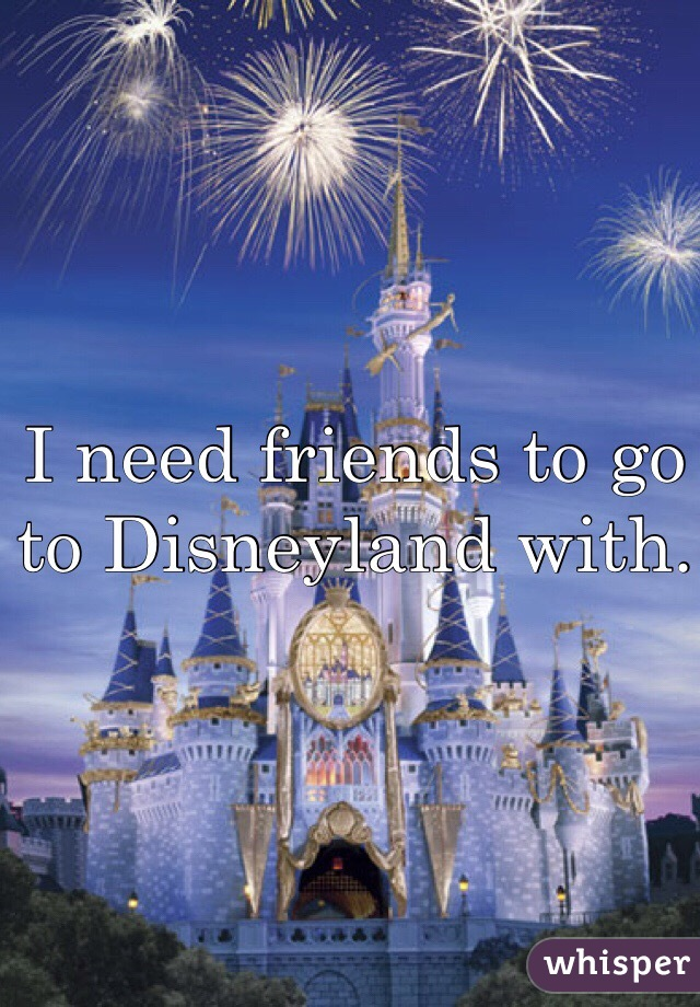 I need friends to go to Disneyland with.