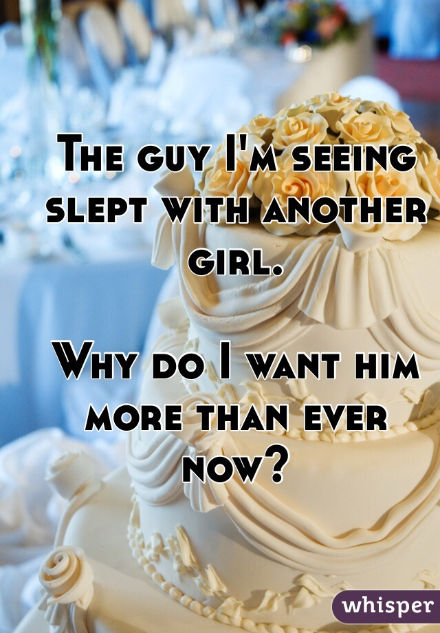 The guy I'm seeing slept with another girl.   Why do I want him more than ever now?