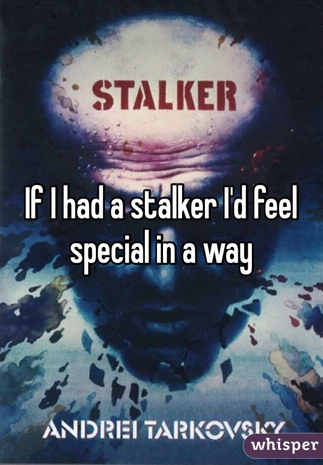 If I had a stalker I'd feel special in a way