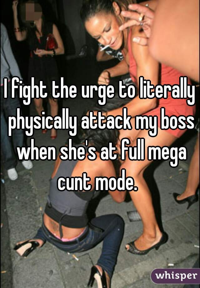 I fight the urge to literally physically attack my boss when she's at full mega cunt mode.