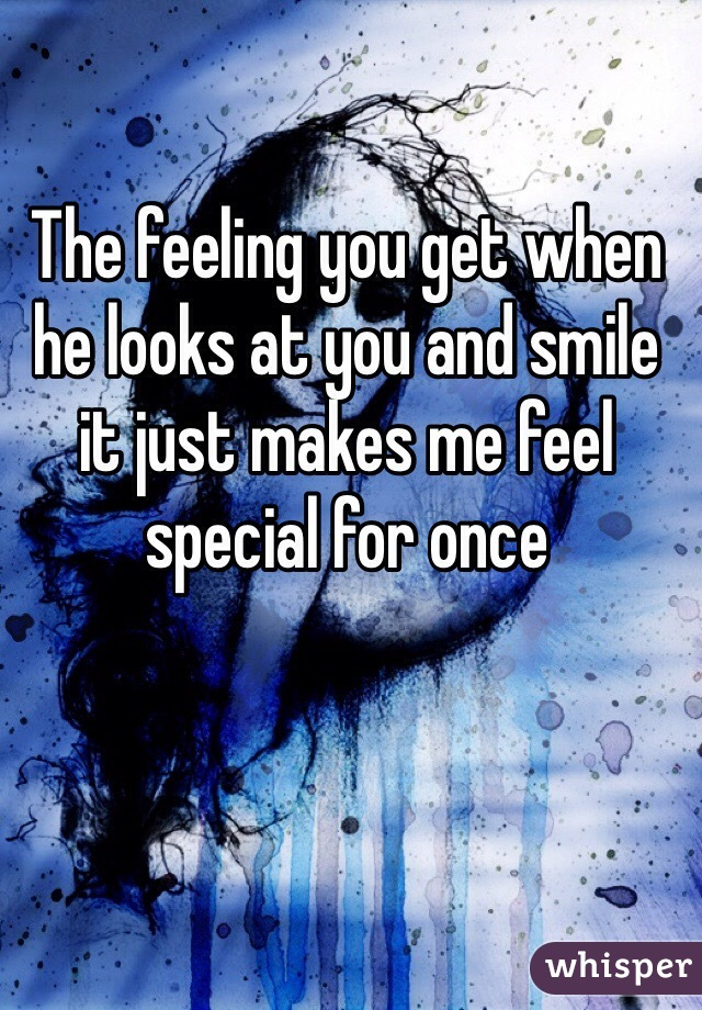 The feeling you get when he looks at you and smile it just makes me feel special for once