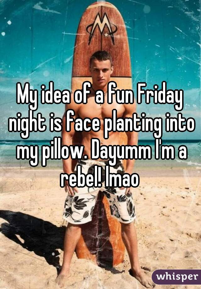 My idea of a fun Friday night is face planting into my pillow. Dayumm I'm a rebel! lmao