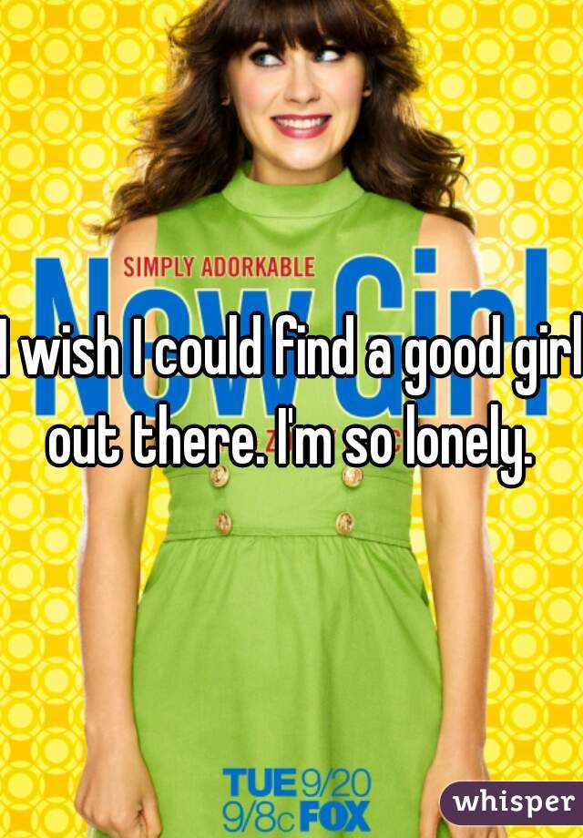 I wish I could find a good girl out there. I'm so lonely.