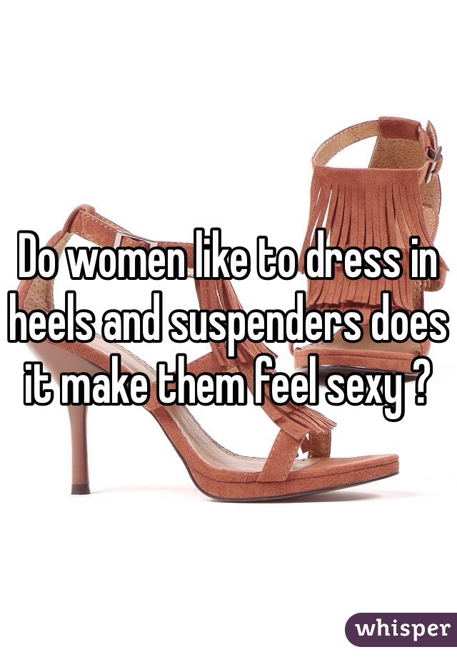 Do women like to dress in heels and suspenders does it make them feel sexy ?