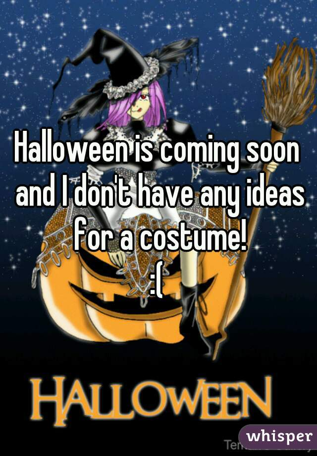 Halloween is coming soon and I don't have any ideas for a costume! :(