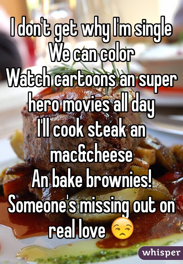 I don't get why I'm single  We can color  Watch cartoons an super hero movies all day  I'll cook steak an mac&cheese  An bake brownies!  Someone's missing out on real love 😒