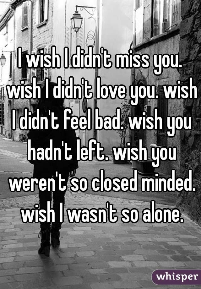 I wish I didn't miss you. wish I didn't love you. wish I didn't feel bad. wish you hadn't left. wish you weren't so closed minded. wish I wasn't so alone.