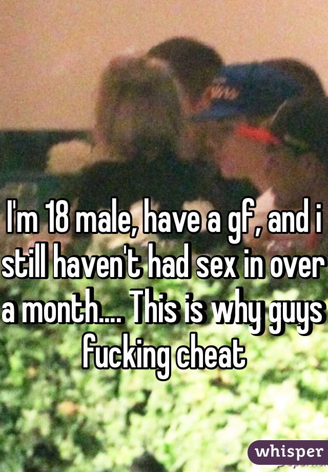 I'm 18 male, have a gf, and i still haven't had sex in over a month.... This is why guys fucking cheat