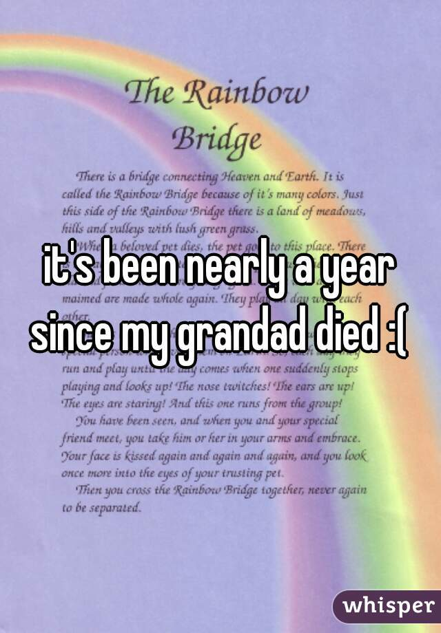 it's been nearly a year since my grandad died :(