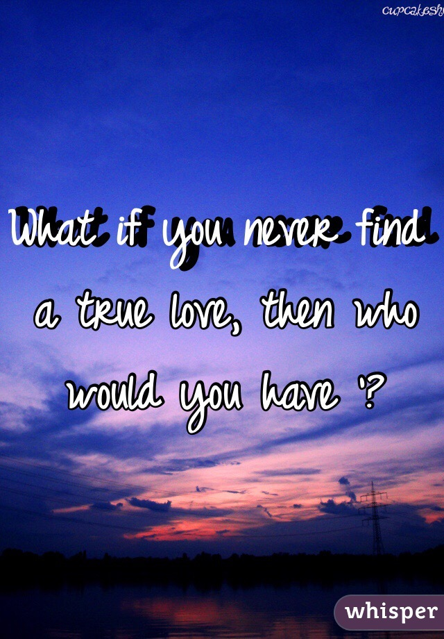 What if you never find a true love, then who would you have '?