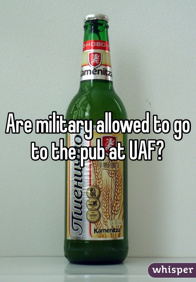 Are military allowed to go to the pub at UAF?