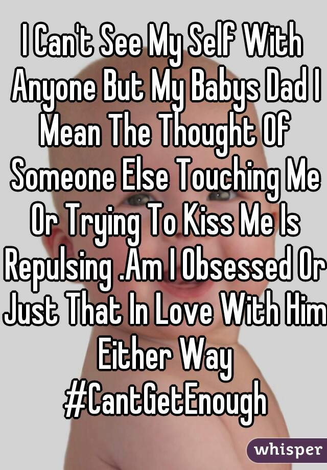 I Can't See My Self With Anyone But My Babys Dad I Mean The Thought Of Someone Else Touching Me Or Trying To Kiss Me Is Repulsing .Am I Obsessed Or Just That In Love With Him Either Way #CantGetEnough