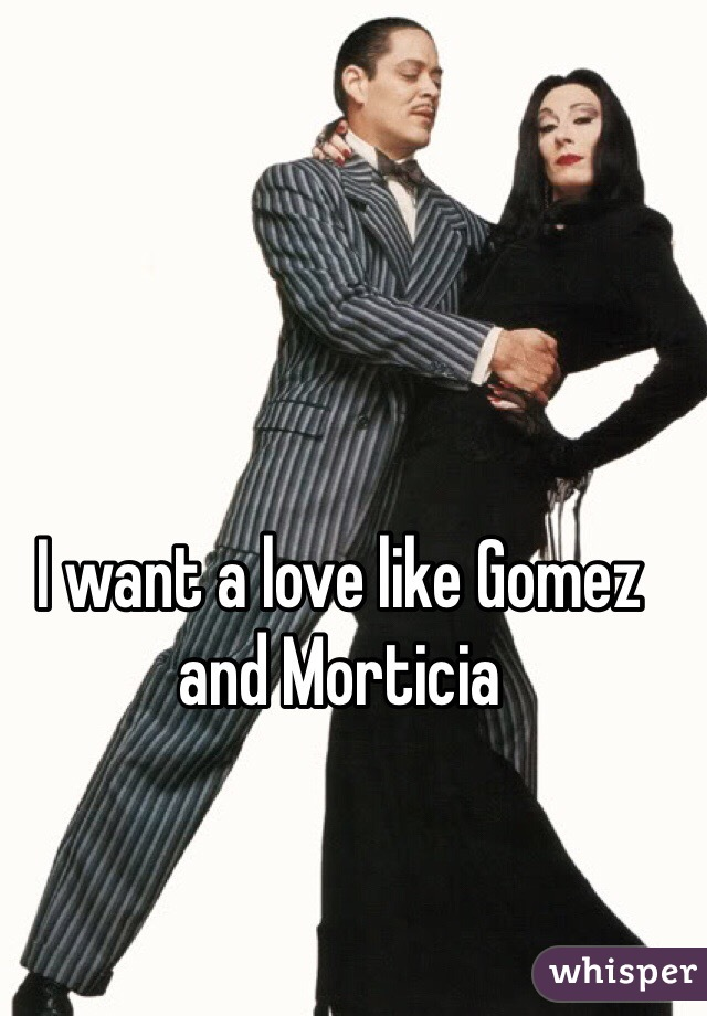 I want a love like Gomez and Morticia