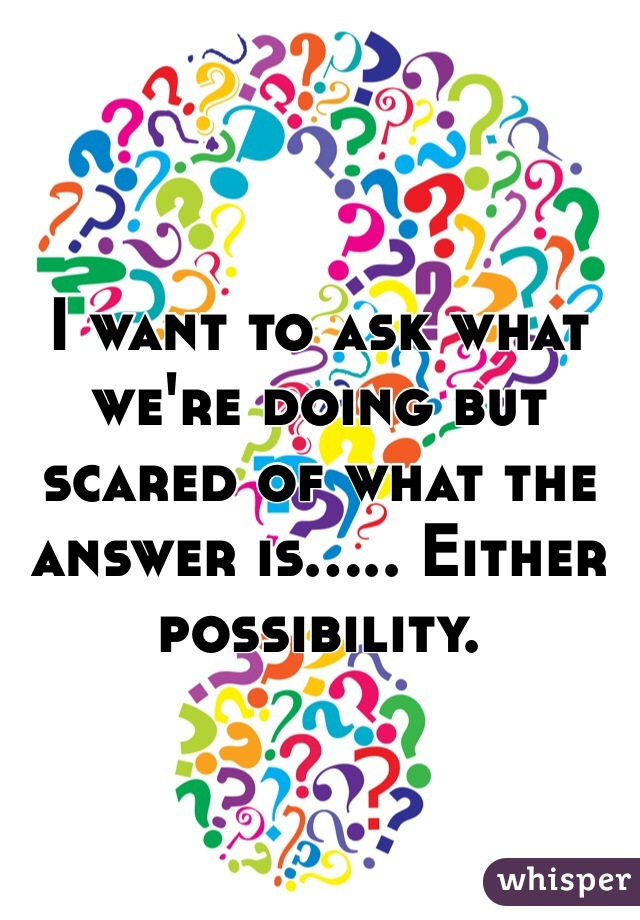 I want to ask what we're doing but scared of what the answer is..... Either possibility.