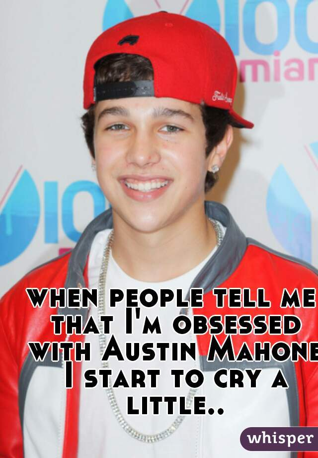 when people tell me that I'm obsessed with Austin Mahone I start to cry a little...😥
