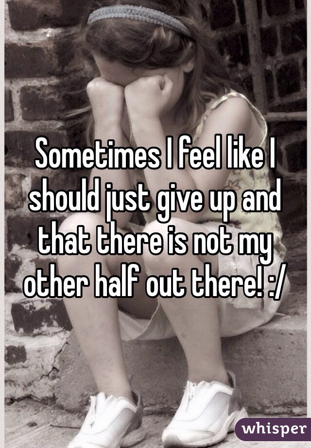 Sometimes I feel like I should just give up and that there is not my other half out there! :/