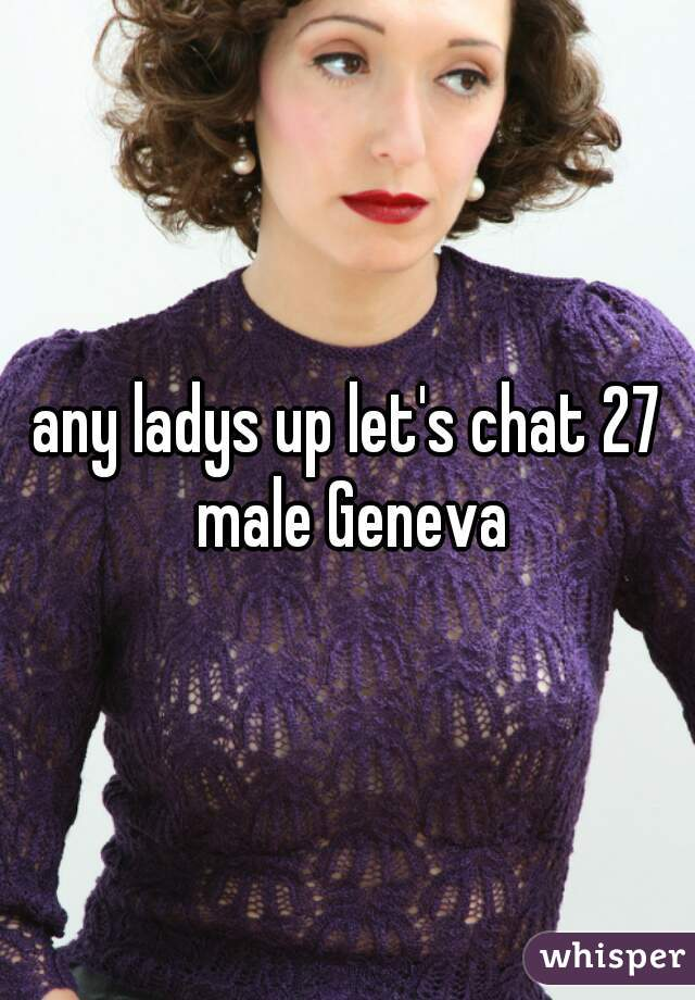 any ladys up let's chat 27 male Geneva