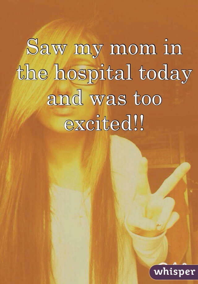 Saw my mom in the hospital today and was too excited!!