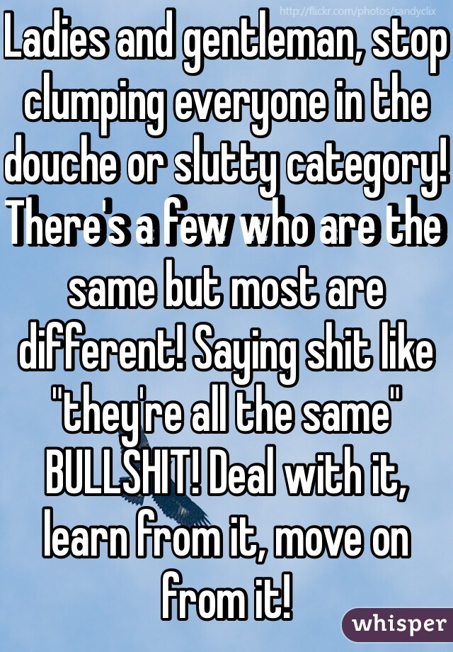 """Ladies and gentleman, stop clumping everyone in the douche or slutty category! There's a few who are the same but most are different! Saying shit like """"they're all the same"""" BULLSHIT! Deal with it, learn from it, move on from it!"""