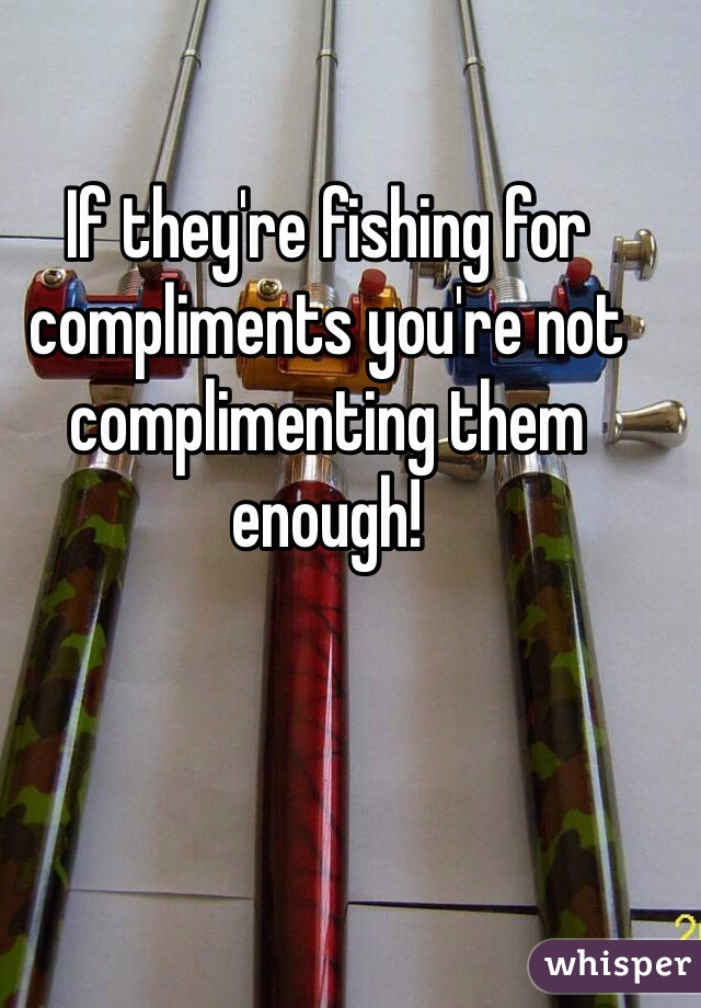If they're fishing for compliments you're not complimenting them enough!