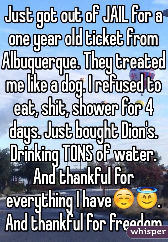 Just got out of JAIL for a one year old ticket from Albuquerque. They treated me like a dog. I refused to eat, shit, shower for 4 days. Just bought Dion's. Drinking TONS of water. And thankful for everything I have☺️😇. And thankful for freedom
